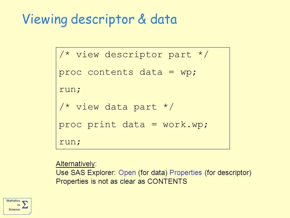 Statistics in Science  Viewing descriptor & data /* view descriptor part */ proc contents data = wp; run; /* view data part */ proc print data = work.wp; run; Alternatively: Use SAS Explorer: Open (for data) Properties (for descriptor) Properties is not as clear as CONTENTS
