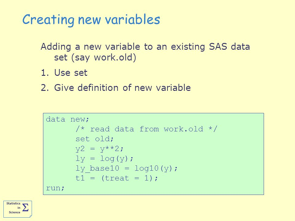 Statistics in Science  Creating new variables Adding a new variable to an existing SAS data set (say work.old) 1.Use set 2.Give definition of new variable data new; /* read data from work.old */ set old; y2 = y**2; ly = log(y); ly_base10 = log10(y); t1 = (treat = 1); run;