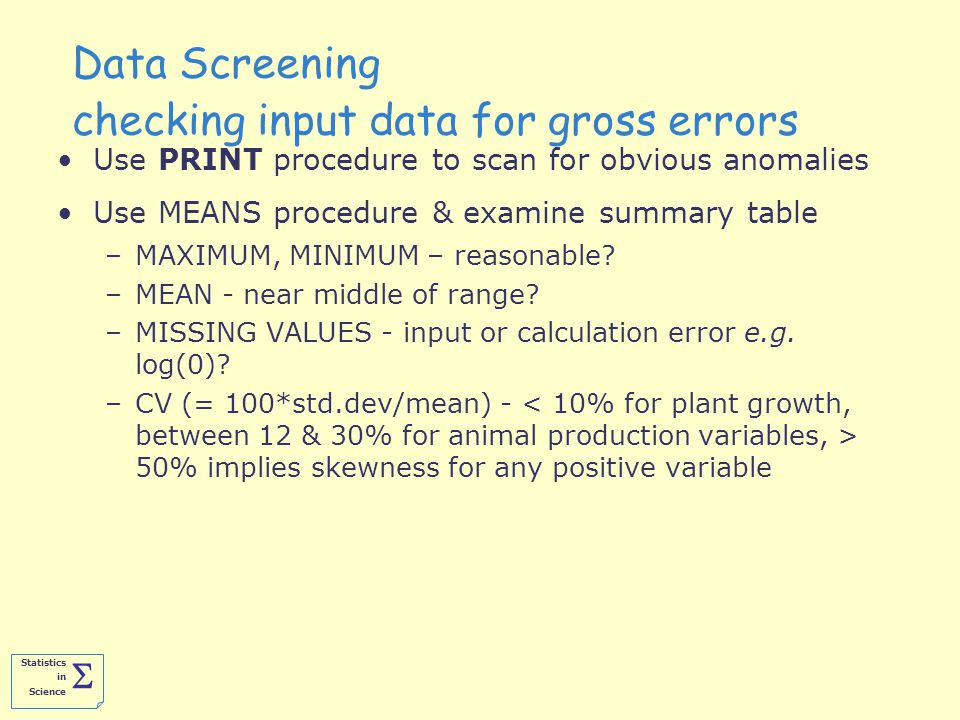 Statistics in Science  Data Screening checking input data for gross errors Use PRINT procedure to scan for obvious anomalies Use MEANS procedure & examine summary table –MAXIMUM, MINIMUM – reasonable.