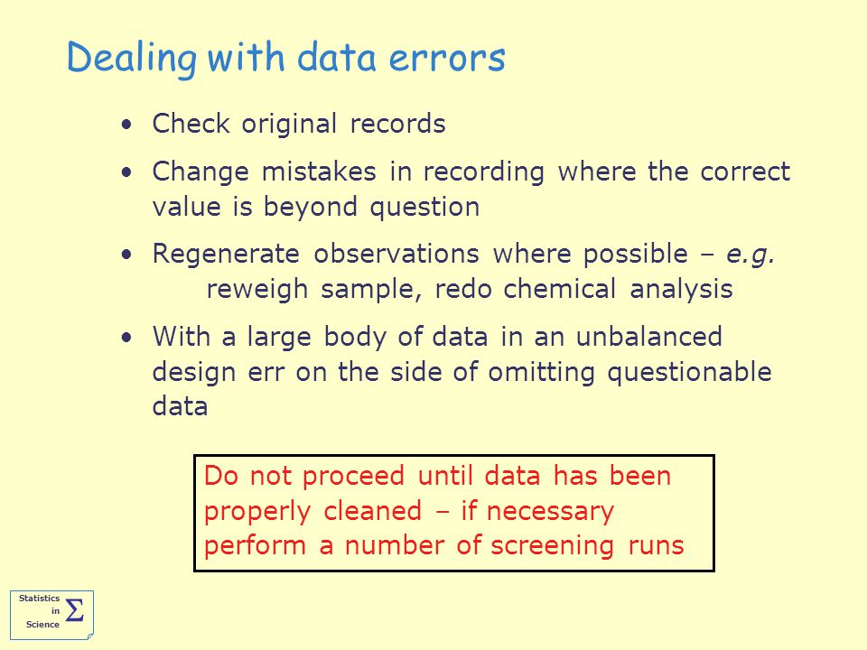 Statistics in Science  Dealing with data errors Check original records Change mistakes in recording where the correct value is beyond question Regenerate observations where possible – e.g.