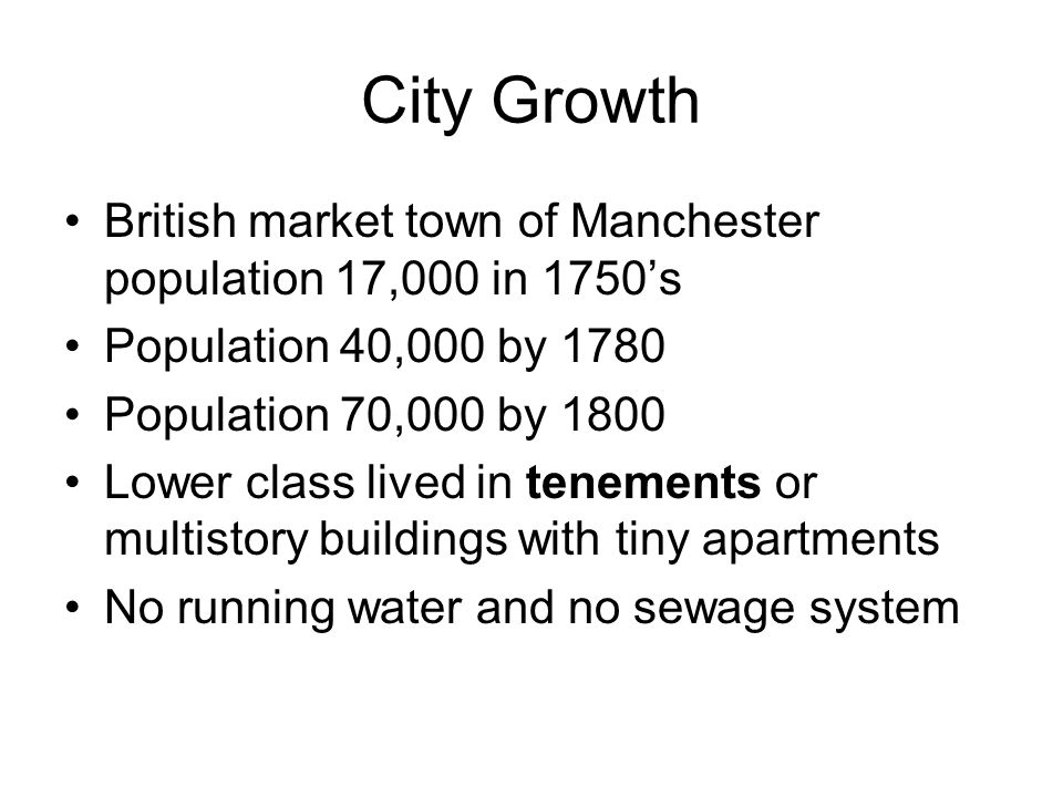 City Growth British market town of Manchester population 17,000 in 1750's Population 40,000 by 1780 Population 70,000 by 1800 Lower class lived in ten