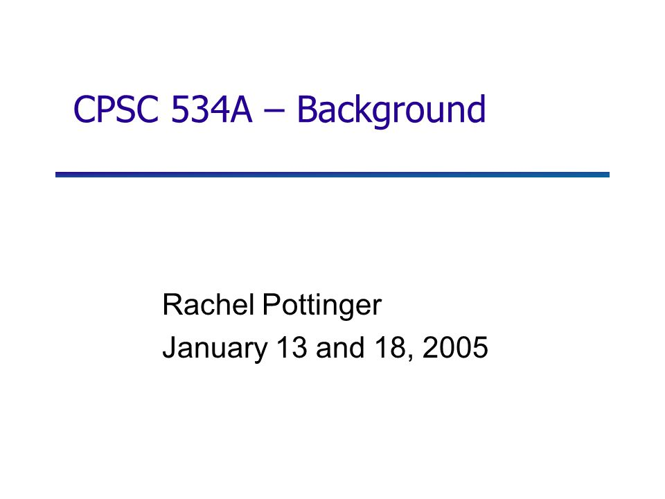 CPSC 534A – Background Rachel Pottinger January 13 and 18, 2005