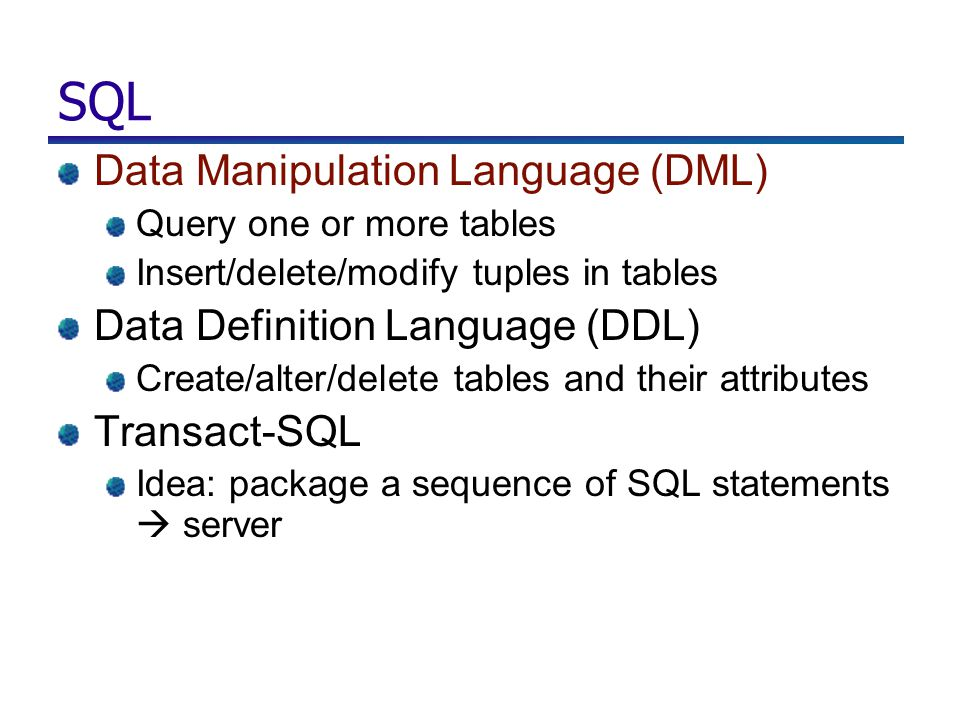 SQL Data Manipulation Language (DML) Query one or more tables Insert/delete/modify tuples in tables Data Definition Language (DDL) Create/alter/delete
