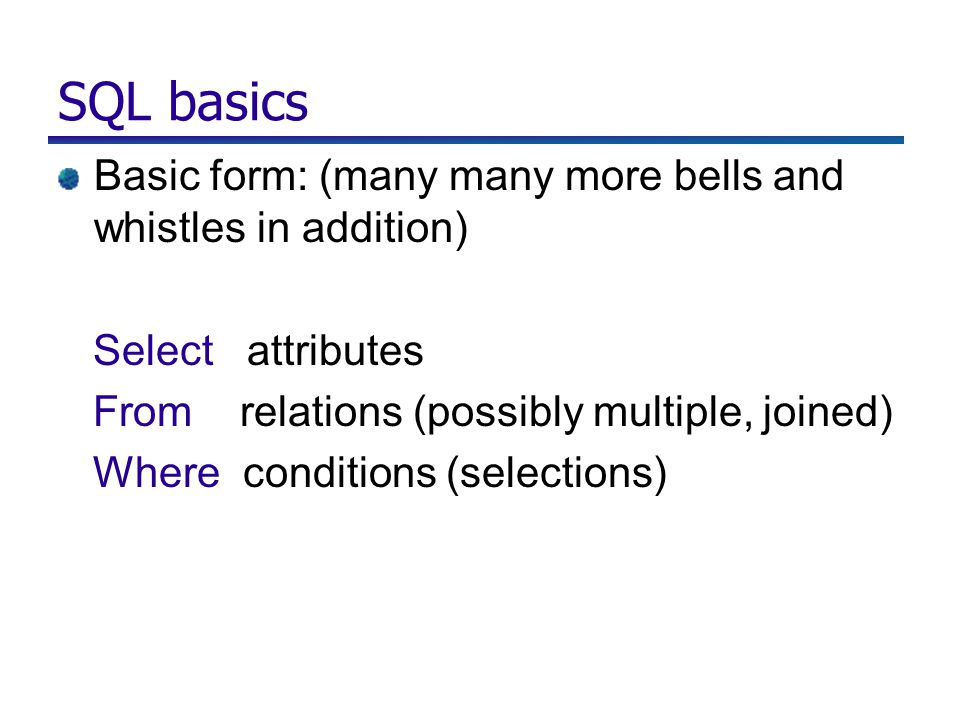 SQL basics Basic form: (many many more bells and whistles in addition) Select attributes From relations (possibly multiple, joined) Where conditions (