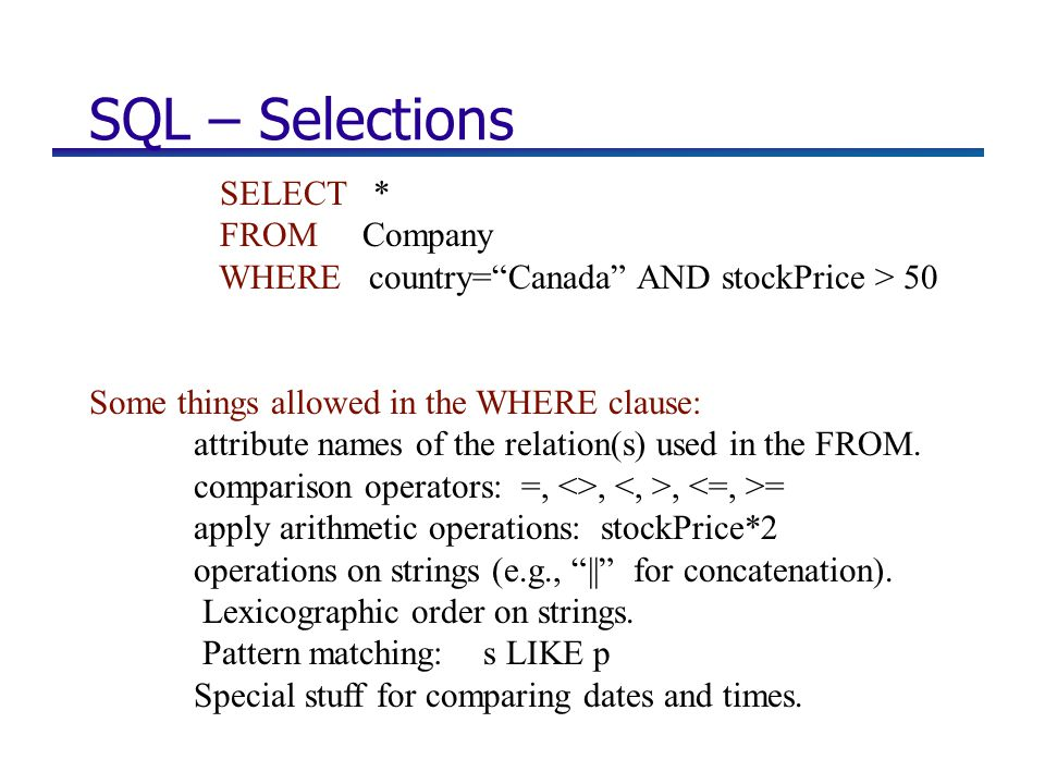 SQL – Selections SELECT * FROM Company WHERE country= Canada AND stockPrice > 50 Some things allowed in the WHERE clause: attribute names of the relation(s) used in the FROM.