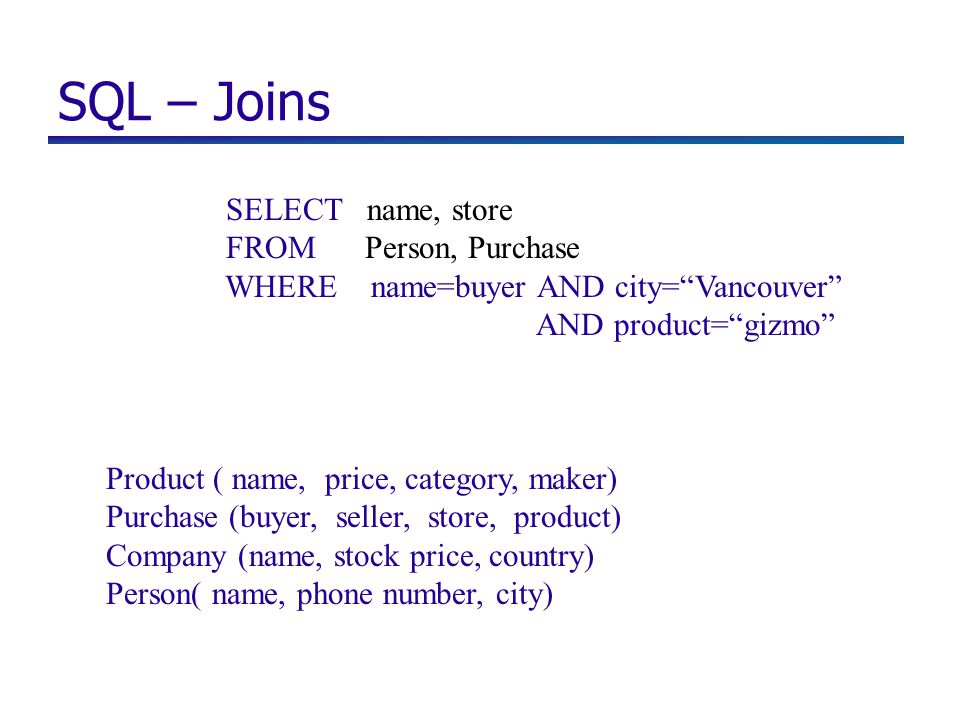 SQL – Joins SELECT name, store FROM Person, Purchase WHERE name=buyer AND city= Vancouver AND product= gizmo Product ( name, price, category, maker) Purchase (buyer, seller, store, product) Company (name, stock price, country) Person( name, phone number, city)