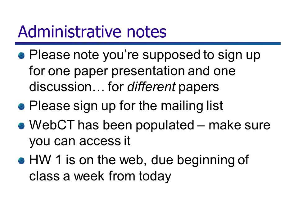 Administrative notes Please note you're supposed to sign up for one paper presentation and one discussion… for different papers Please sign up for the mailing list WebCT has been populated – make sure you can access it HW 1 is on the web, due beginning of class a week from today