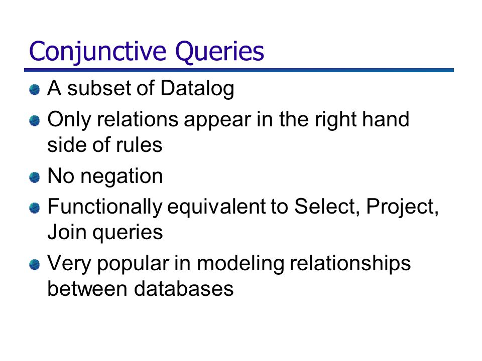 Conjunctive Queries A subset of Datalog Only relations appear in the right hand side of rules No negation Functionally equivalent to Select, Project, Join queries Very popular in modeling relationships between databases