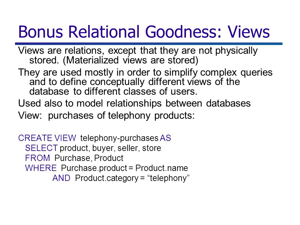 Bonus Relational Goodness: Views Views are relations, except that they are not physically stored.