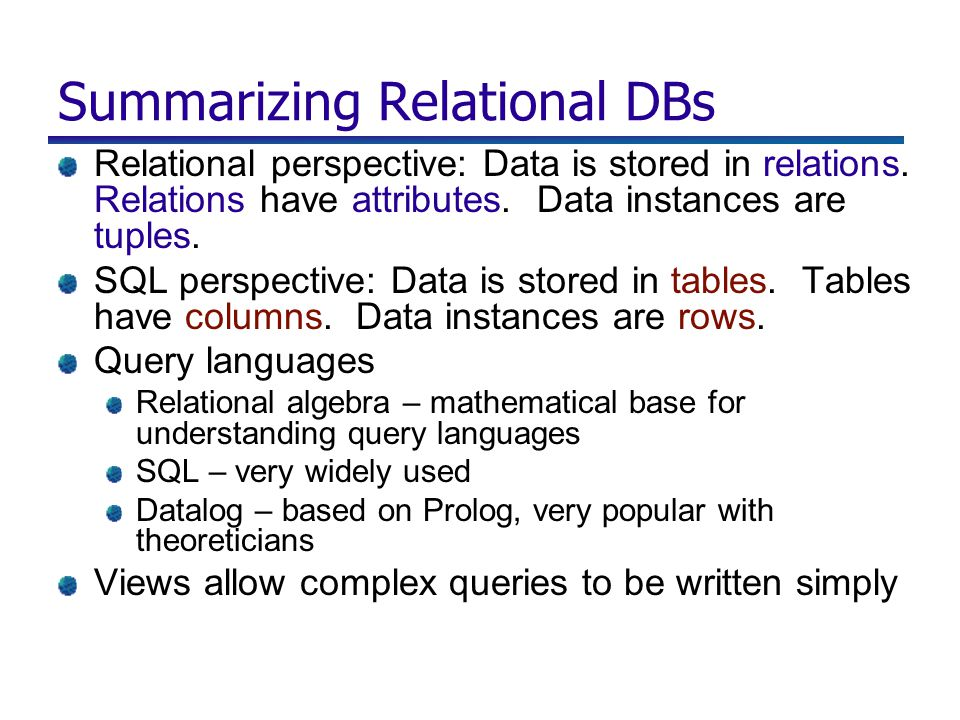 Summarizing Relational DBs Relational perspective: Data is stored in relations. Relations have attributes. Data instances are tuples. SQL perspective: