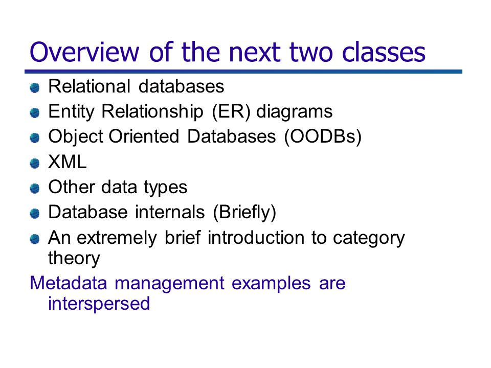 Overview of the next two classes Relational databases Entity Relationship (ER) diagrams Object Oriented Databases (OODBs) XML Other data types Database internals (Briefly) An extremely brief introduction to category theory Metadata management examples are interspersed