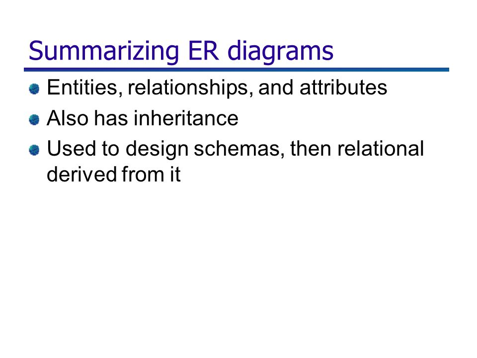 Summarizing ER diagrams Entities, relationships, and attributes Also has inheritance Used to design schemas, then relational derived from it
