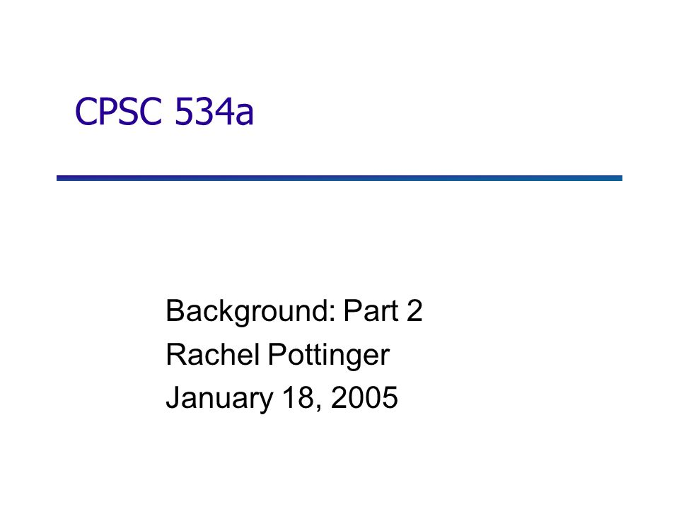 CPSC 534a Background: Part 2 Rachel Pottinger January 18, 2005
