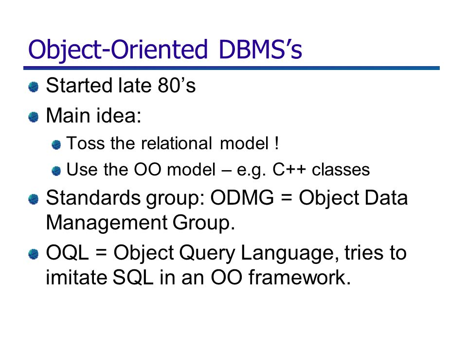 Object-Oriented DBMS's Started late 80's Main idea: Toss the relational model .
