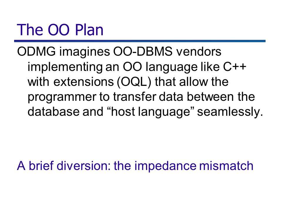 The OO Plan ODMG imagines OO-DBMS vendors implementing an OO language like C++ with extensions (OQL) that allow the programmer to transfer data between the database and host language seamlessly.