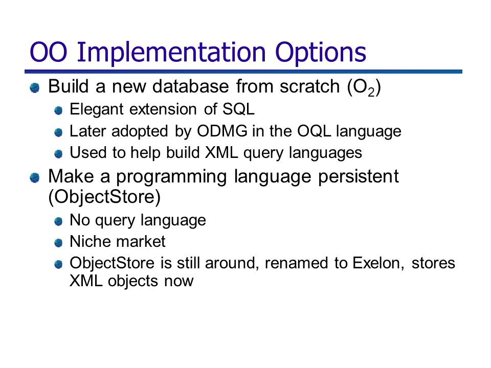OO Implementation Options Build a new database from scratch (O 2 ) Elegant extension of SQL Later adopted by ODMG in the OQL language Used to help build XML query languages Make a programming language persistent (ObjectStore) No query language Niche market ObjectStore is still around, renamed to Exelon, stores XML objects now