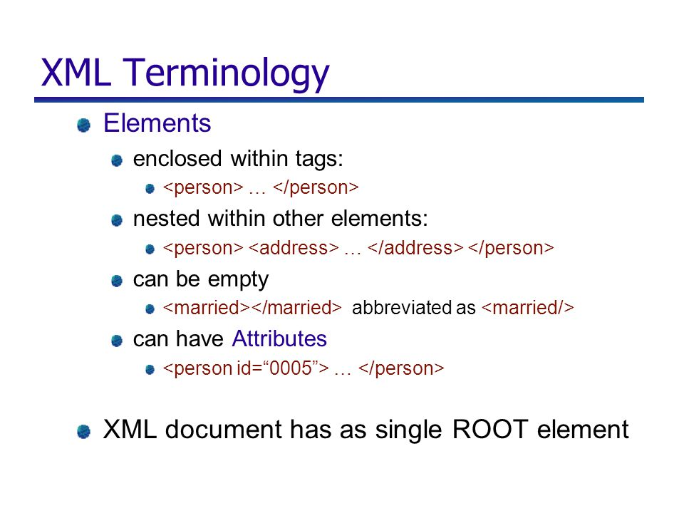 XML Terminology Elements enclosed within tags: … nested within other elements: … can be empty abbreviated as can have Attributes … XML document has as