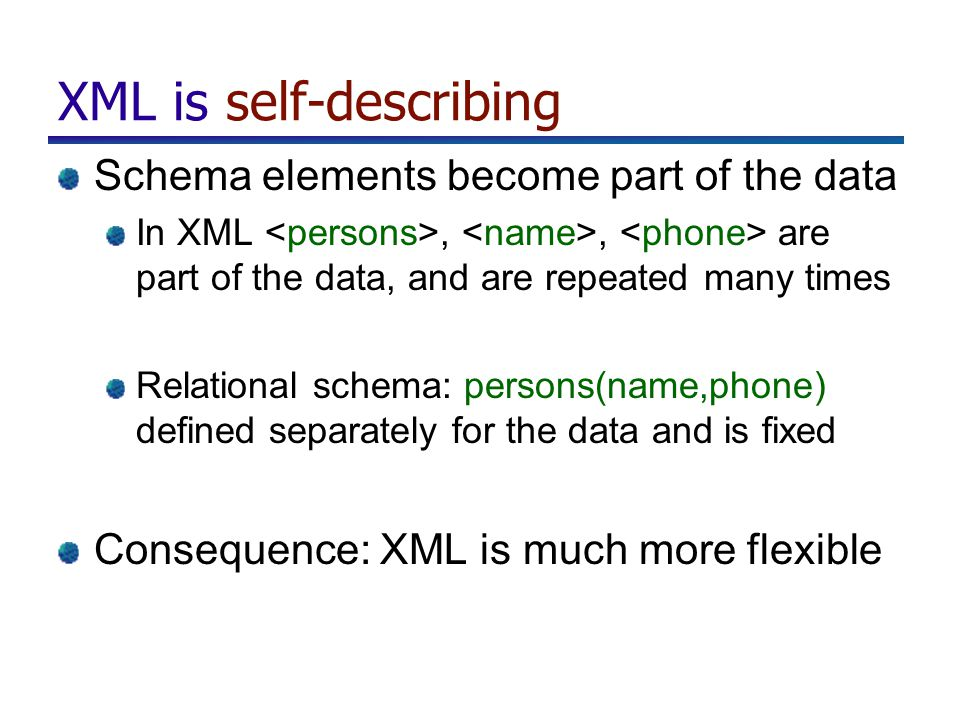 XML is self-describing Schema elements become part of the data In XML,, are part of the data, and are repeated many times Relational schema: persons(n