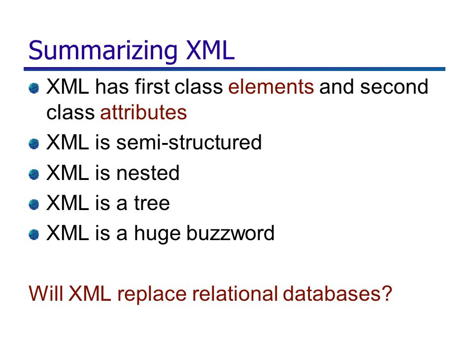 Summarizing XML XML has first class elements and second class attributes XML is semi-structured XML is nested XML is a tree XML is a huge buzzword Will XML replace relational databases