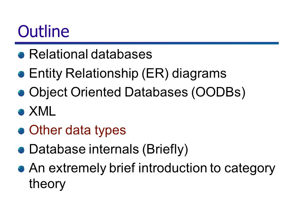 Outline Relational databases Entity Relationship (ER) diagrams Object Oriented Databases (OODBs) XML Other data types Database internals (Briefly) An extremely brief introduction to category theory