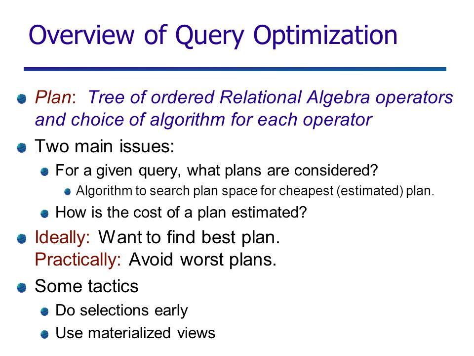 Overview of Query Optimization Plan: Tree of ordered Relational Algebra operators and choice of algorithm for each operator Two main issues: For a given query, what plans are considered.