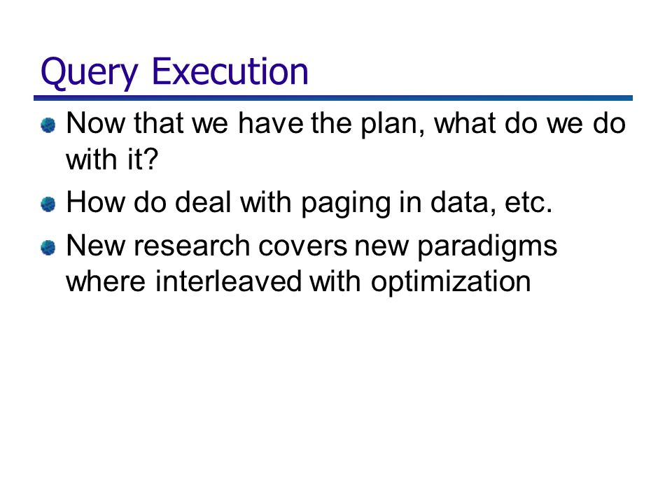 Query Execution Now that we have the plan, what do we do with it? How do deal with paging in data, etc. New research covers new paradigms where interl