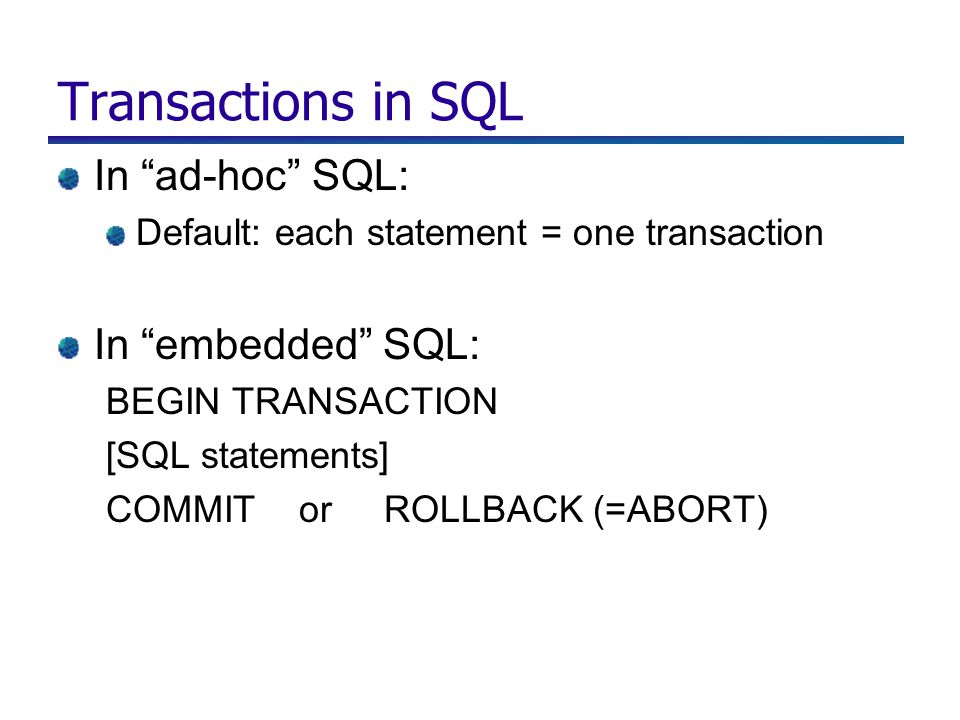 Transactions in SQL In ad-hoc SQL: Default: each statement = one transaction In embedded SQL: BEGIN TRANSACTION [SQL statements] COMMIT or ROLLBACK (=ABORT)