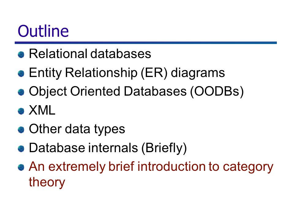 Outline Relational databases Entity Relationship (ER) diagrams Object Oriented Databases (OODBs) XML Other data types Database internals (Briefly) An