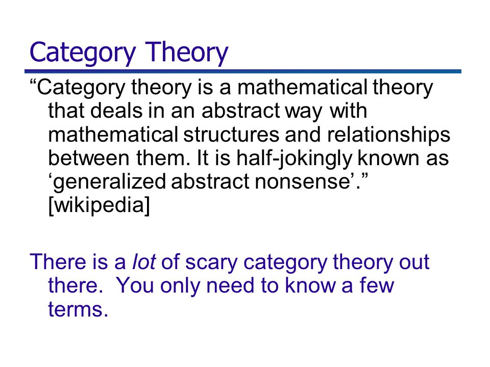 Category Theory Category theory is a mathematical theory that deals in an abstract way with mathematical structures and relationships between them.