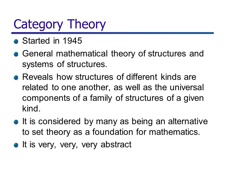 Category Theory Started in 1945 General mathematical theory of structures and systems of structures. Reveals how structures of different kinds are rel
