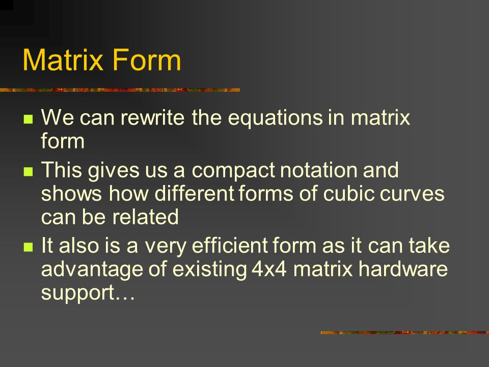 We can rewrite the equations in matrix form This gives us a compact notation and shows how different forms of cubic curves can be related It also is a very efficient form as it can take advantage of existing 4x4 matrix hardware support…