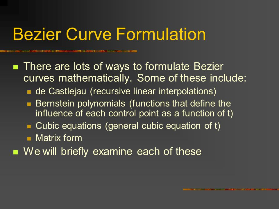 Bezier Curve Formulation There are lots of ways to formulate Bezier curves mathematically.