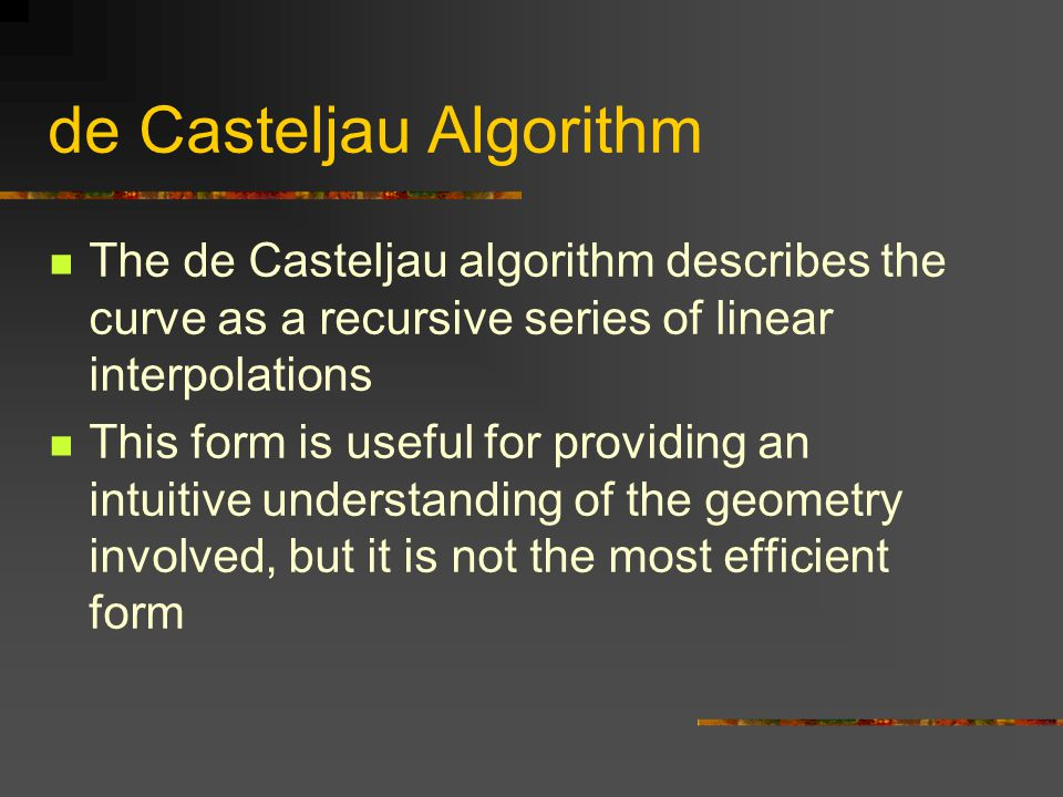 de Casteljau Algorithm The de Casteljau algorithm describes the curve as a recursive series of linear interpolations This form is useful for providing an intuitive understanding of the geometry involved, but it is not the most efficient form