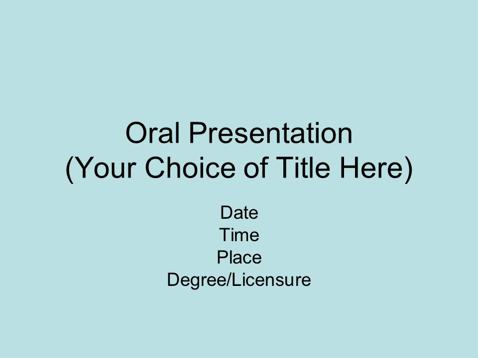 Oral Presentation (Your Choice of Title Here) Date Time Place Degree/Licensure
