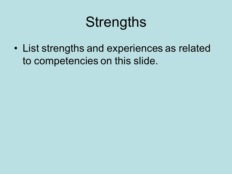 Strengths List strengths and experiences as related to competencies on this slide.