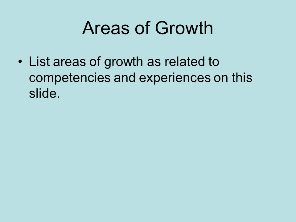 Areas of Growth List areas of growth as related to competencies and experiences on this slide.
