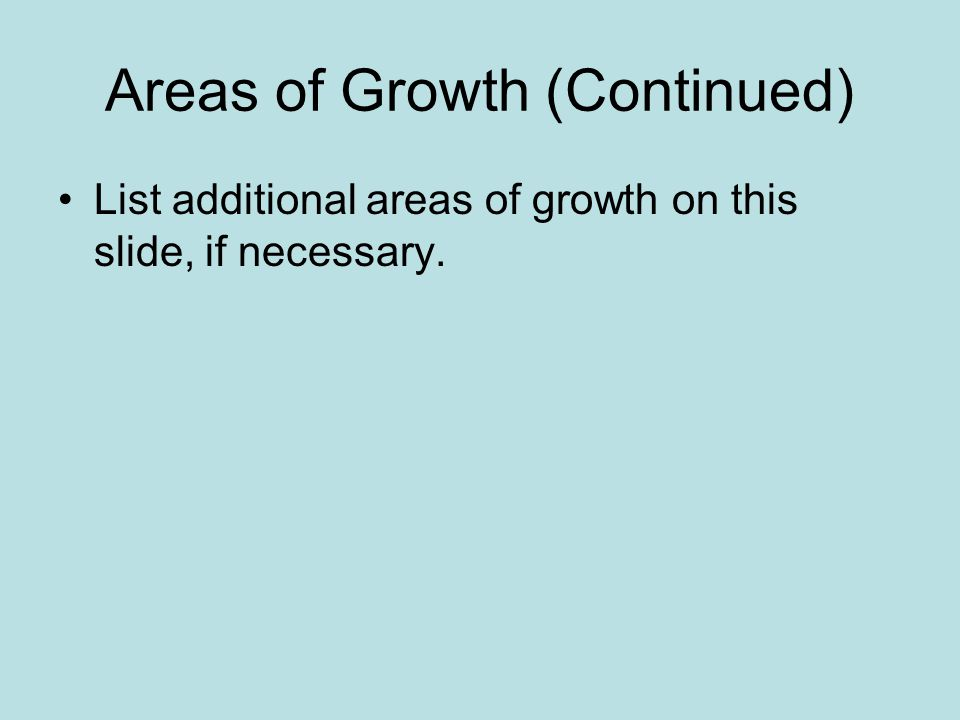 Areas of Growth (Continued) List additional areas of growth on this slide, if necessary.