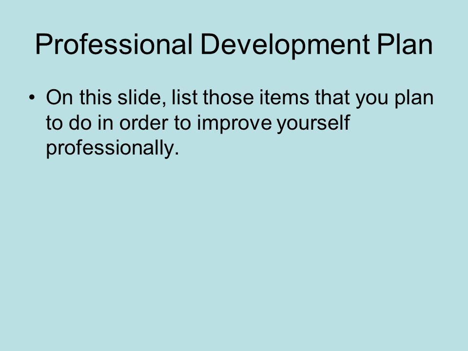 Professional Development Plan On this slide, list those items that you plan to do in order to improve yourself professionally.