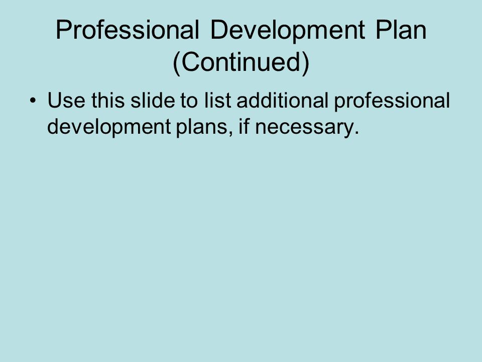 Professional Development Plan (Continued) Use this slide to list additional professional development plans, if necessary.