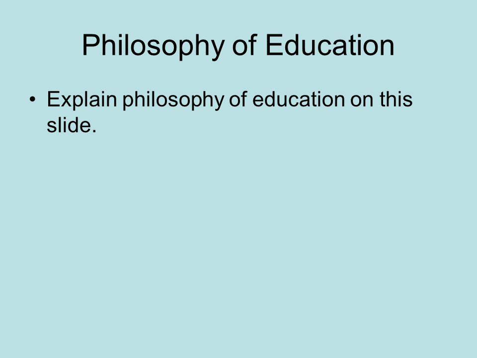 Philosophy of Education Explain philosophy of education on this slide.