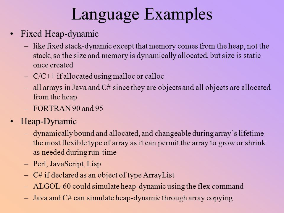 Language Examples Fixed Heap-dynamic –like fixed stack-dynamic except that memory comes from the heap, not the stack, so the size and memory is dynami