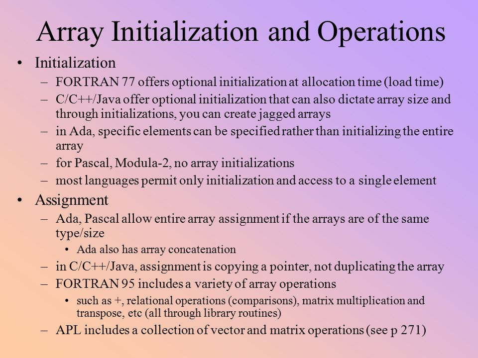 Array Initialization and Operations Initialization –FORTRAN 77 offers optional initialization at allocation time (load time) –C/C++/Java offer optiona