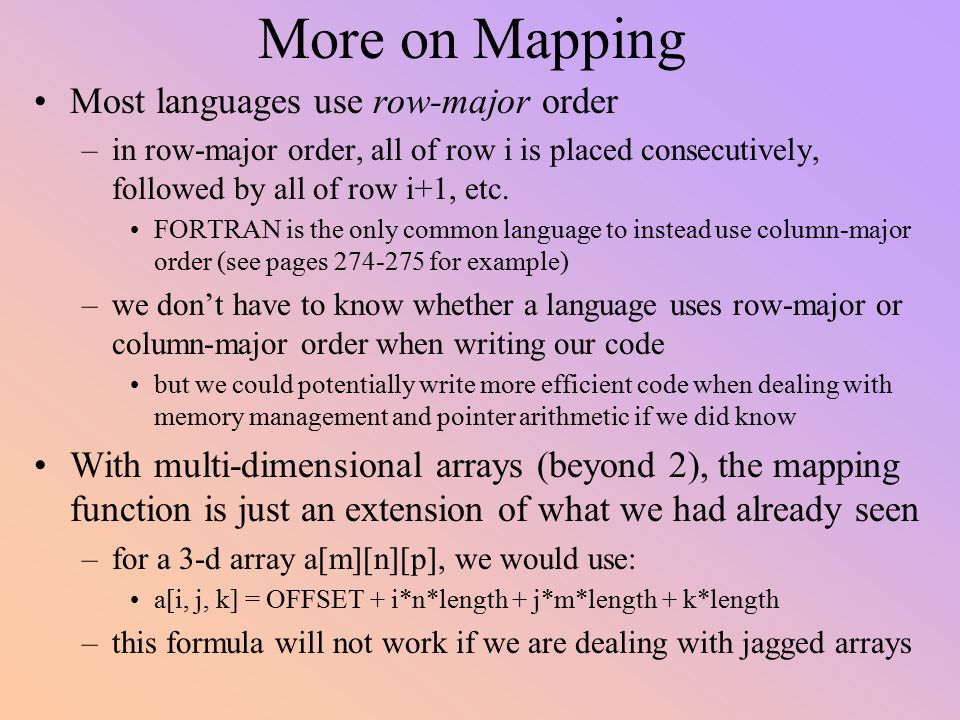 More on Mapping Most languages use row-major order –in row-major order, all of row i is placed consecutively, followed by all of row i+1, etc. FORTRAN