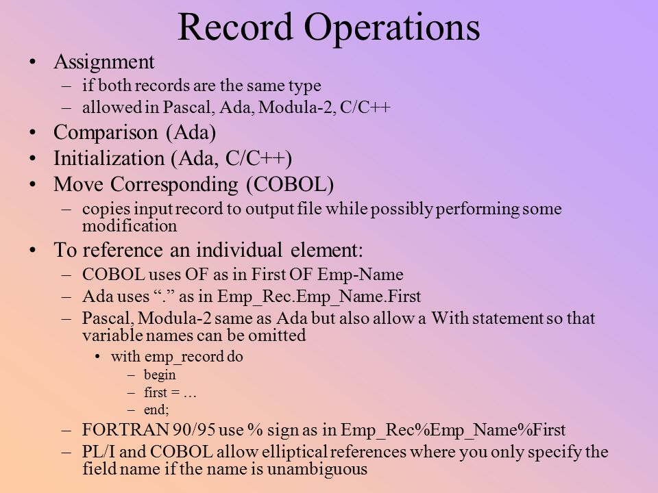 Record Operations Assignment –if both records are the same type –allowed in Pascal, Ada, Modula-2, C/C++ Comparison (Ada) Initialization (Ada, C/C++)