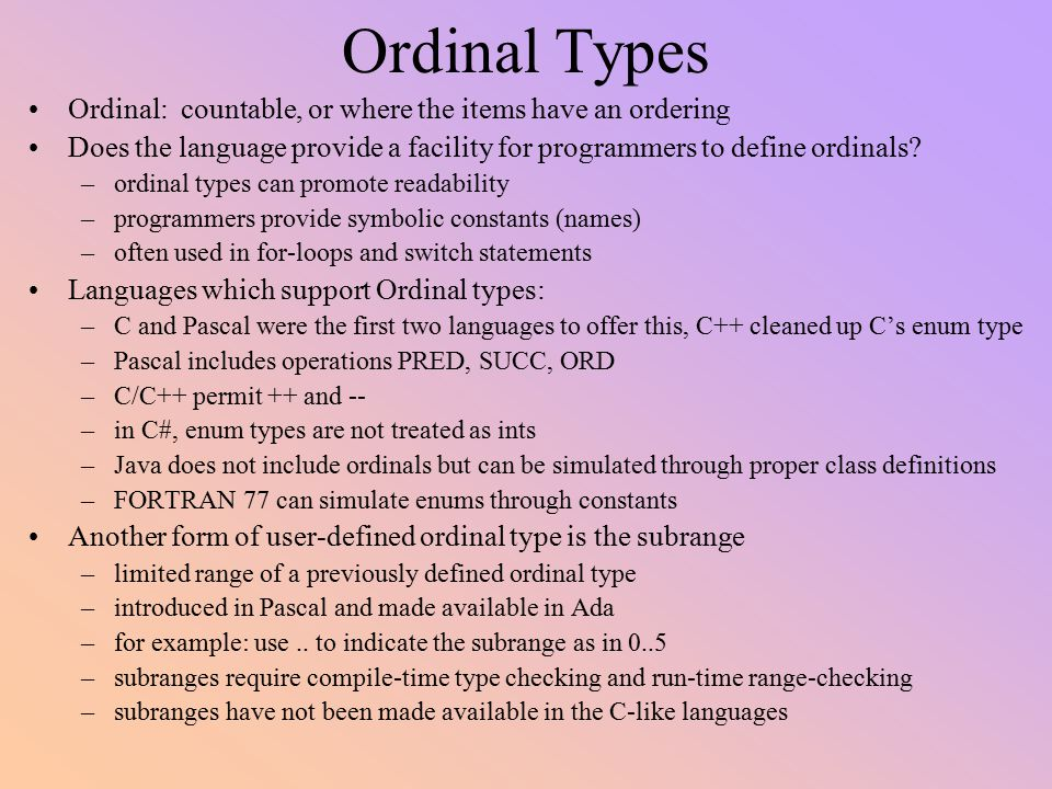 Ordinal Types Ordinal: countable, or where the items have an ordering Does the language provide a facility for programmers to define ordinals? –ordina