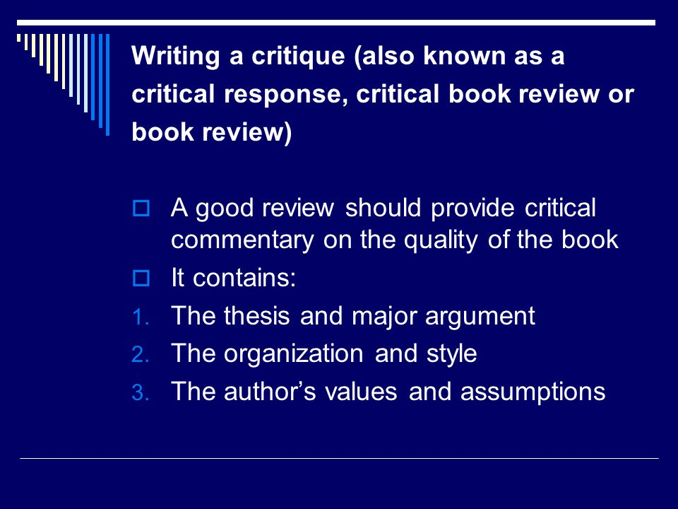 Writing a critique (also known as a critical response, critical book review or book review)  A good review should provide critical commentary on the quality of the book  It contains: 1.