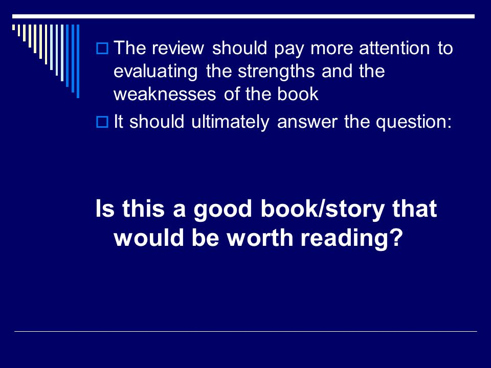  The review should pay more attention to evaluating the strengths and the weaknesses of the book  It should ultimately answer the question: Is this a good book/story that would be worth reading?
