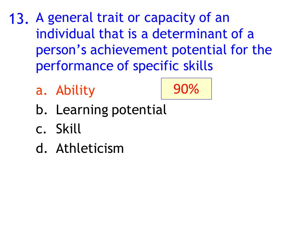13. A general trait or capacity of an individual that is a determinant of a person's achievement potential for the performance of specific skills a.Ab