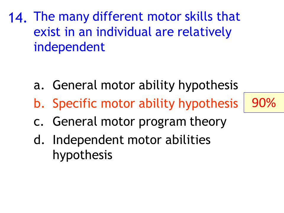 14. The many different motor skills that exist in an individual are relatively independent a.General motor ability hypothesis b.Specific motor ability