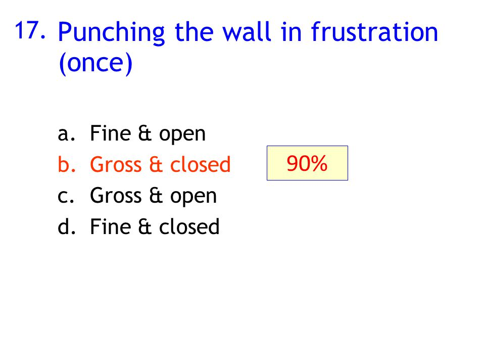 17. Punching the wall in frustration (once) a.Fine & open b.Gross & closed c.Gross & open d.Fine & closed 90%